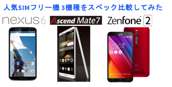 『Ascend Mate7』『nexus6』『ZenFone2』の スペック比較をしてみた