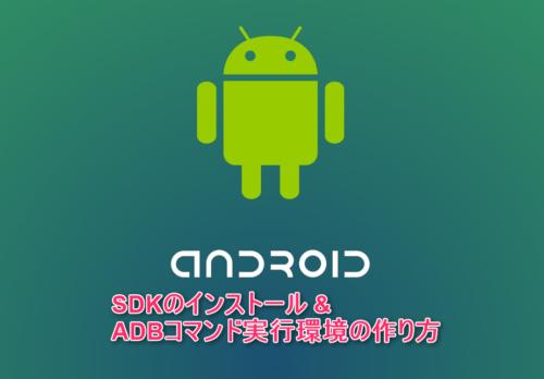 Android SDKをインストールして、ADBコマンドが使えるようにする方法