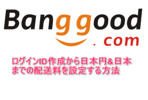 Banggoodの買い物の仕方~ログインID作成から日本円&日本までの配送料設定まで