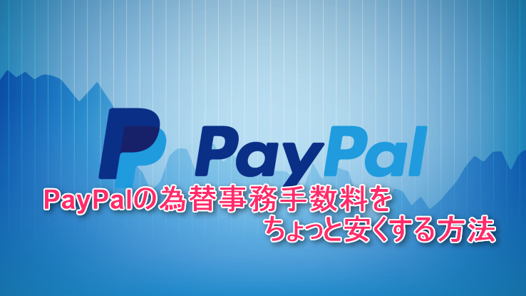 PayPalの為替事務手数料を簡単にちょっと安くする方法