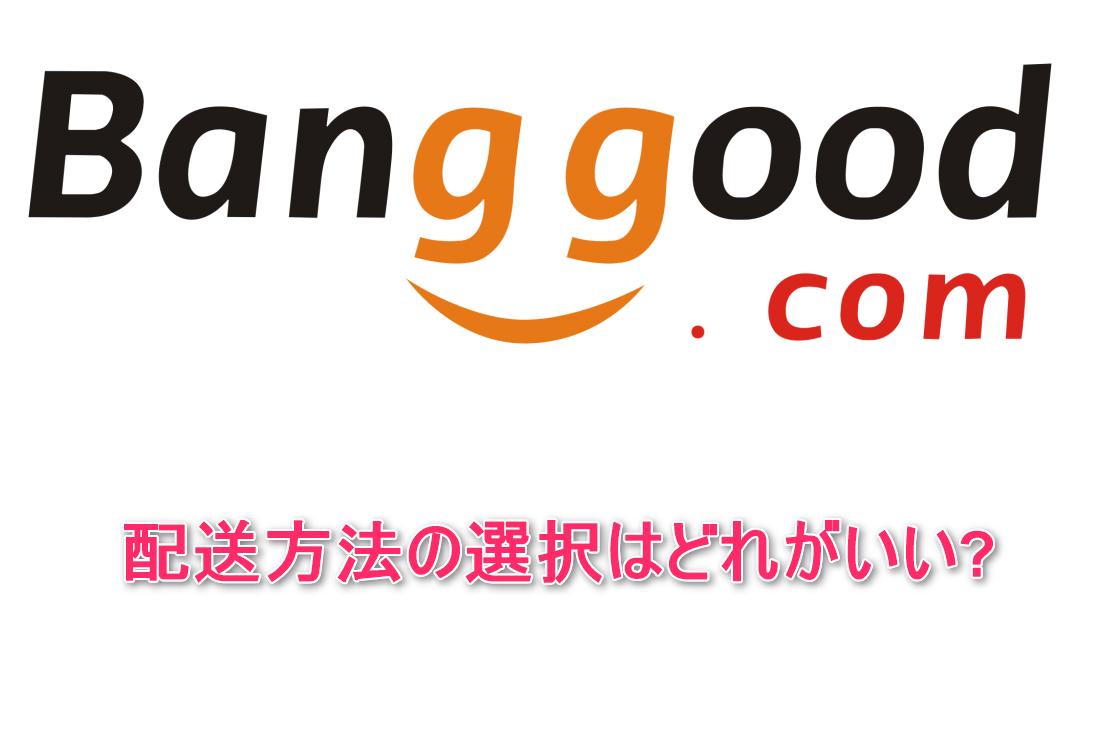 Banggoodの配送方法の選択はどれがいい?各々の配送方法のメリットとデメリット