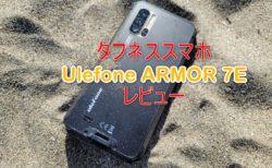 【実機レビュー】タフネススマホ「Ulefone ARMOR 7E」~約2万円と低価格なのに海に山にアウトドアだけでなく普段使いスタイリッシュさが魅力