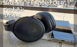 【レビュー】5000円台で100時間使用可能なワイヤレスヘッドホン「Tronsmart Apollo Q10」~225gと超軽量でノイキャン付