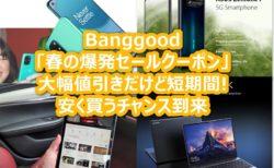 Banggoodが「春の爆発セールクーポン」を発行~スマホもタブレットもノートPCも期間限定激安に