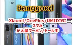 Xiaomi/OnePlus/UMIDIGIスマホが大量にクーポン/セール価格に! Banggoodスマホクーポン/セールまとめてみた