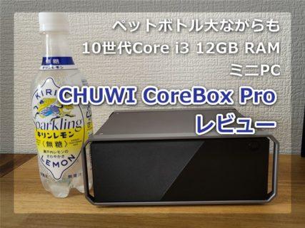 【レビュー】第10世代のCore i3 CPU搭載ミニPC「CHUWI CoreBox Pro」~ペットボトル大12GB RAM搭載のパワフルPCが3万円台は凄すぎる