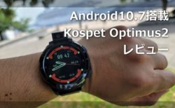 【レビュー】Android 10.7/Helio P22搭載「KOSPET Optimus2」中身ほぼスマホのスマートウォッチの使い勝手は?