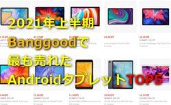 2021年上半期「Banggoodで最も売れたAndroidタブTOP5」発表~更に5製品全てに特価クーポンも出てるぞ