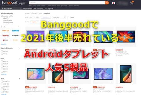 Banggoodで2021年後半に売れているオススメAndroidタブレット5選~Mi Pad5に369.99ドルクーポンなども