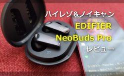【レビュー】EDIFIER 25年の集大成「NeoBuds Pro」TWSイヤホン~1万円でハイレゾ+強力ノイキャンが付いた極上イヤホン