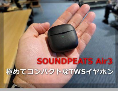 【レビュー】超小型ケース&片耳4gの超軽量完全ワイヤレスイヤホン「SOUNDPEATS Air3」~低価格帯の中では音の良さ着け心地が抜群