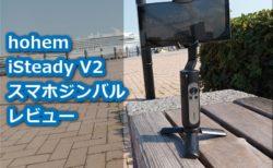 【レビュー】「hohem iSteady V2」スマホジンバル~LEDライト搭載し3軸手ぶれ補正で安定動画撮影ができる廉価ジンバル