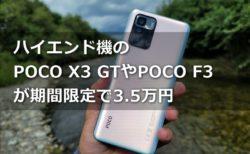 ハイエンド機が約3.5万円に!? AnTuTu60万点超えPOCO X3 GTとスナドラ870機 POCO F3が約3.5万円の期間限定破格値クーポン発行中